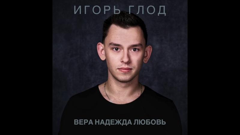 Игорь Глод - Вера, надежда, любовь