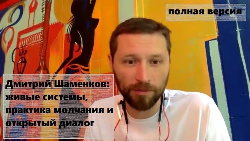 [Полная версия] Дмитрий Шаменков: живые системы, практика молчания и открытый диалог
