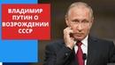 Владимир Путин о Возрождении СССР. Почему все хотят назад в Советский союз