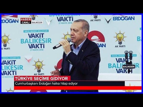 Cumhurbaşkanı Erdoğanın Ak Parti Balıkesir Mitingi Konuşması 27 Mayıs 2018