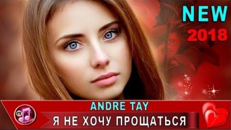 Andre TAY - Я Не Хочу Прощаться (Лето) ❤️❤️❤️ (New 2018)