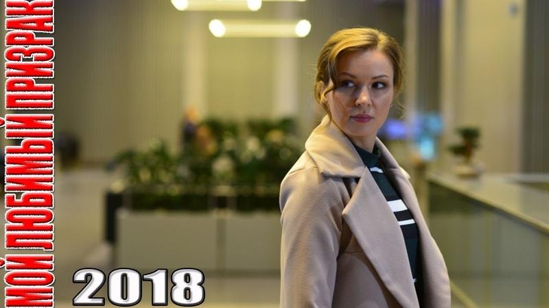 Премьера НОВИНКА 2018 недавно появилась! МОЙ ЛЮБИМЫЙ ПРИЗРАК Русские мелодрамы новинки, фильмы 2018