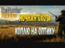 THE HUNTER CALL OF THE WILD - НОЧНАЯ ОХОТА. КОПЛЮ НА ОПТИКУ!