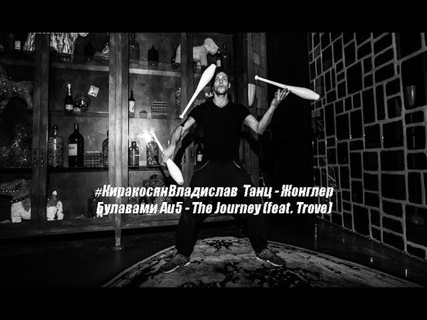 КиракосянВладислав Танц Жонглер Булавами Au5 The Journey feat Trove