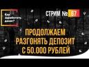 Как заработать денег Продолжаем разгонять депозит с 50.000 рублей стрим №67