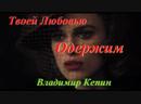 18 ◄♥►ТВОЕЙ ЛЮБОВЬЮ ОДЕРЖИМ◄♥► Владимир Кепин