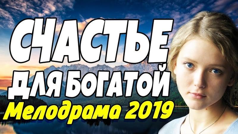 Жизненная ПРЕМЬЕРА 2018 - СЧАСТЬЕ ДЛЯ БОГАТОЙ Русские мелодрамы 2019 новинки HD (1080p)