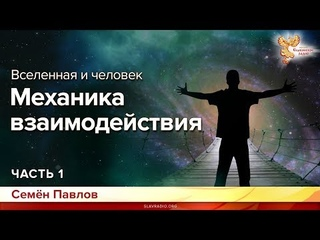 Вселенная и человек. Механика взаимодействия. Семён Павлов. Часть 1