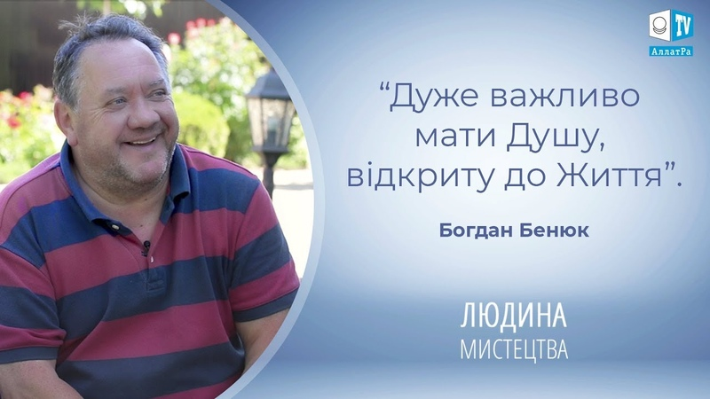 Богдан Бенюк актор театру та кіно Дуже важливо мати Душу відкриту до Життя