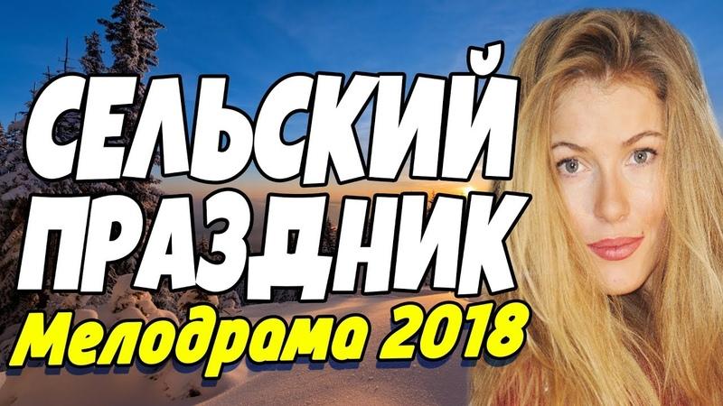 Новогодняя добрая ПРЕМЬЕРА 2018 - СЕЛЬСКИЙ ПРАЗДНИК Русские мелодрамы 2018 новинки HD (1080p)