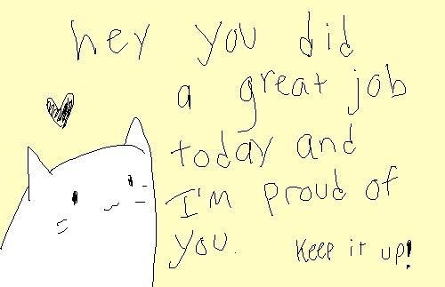 хэй, ты проделал_а хорошую работу сегодня и я горжусь тобой! так держать!