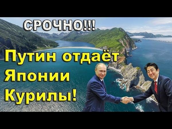 Срочно! Путин отдаёт Японии КУРИЛЫ! 2018. Острова. Приморье. Курильские острова.