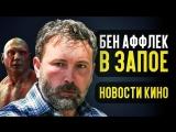 КИНОКРИТИКА Бен Аффлек в запое, самый богатый актёр 2018 и туманная судьба Стражей галактики 3 - Новости кино