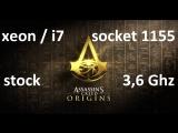 xeon / i7 (4 ядра 8 потоков) сокет 1155 без разгона (3,6 Ghz), Assassins Creed Origins