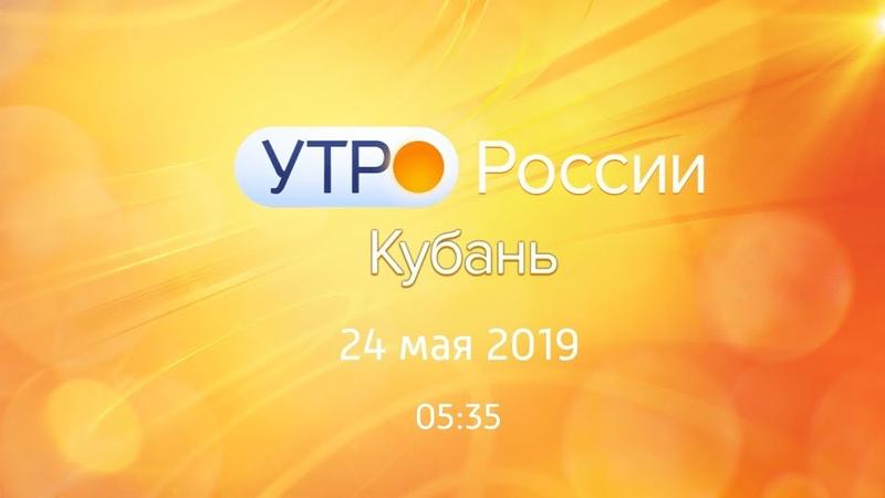 Утро.Кубань, выпуск от 24.05.2019, 05:35
