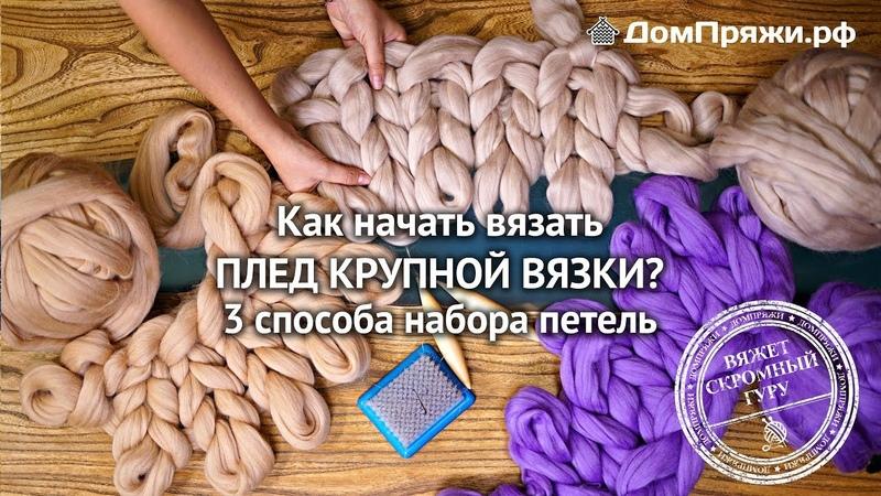 Как начать вязать плед крупной вязки? Мастер класс от производителя толстой пряжи. ДомПряжи.рф