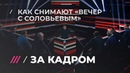 Как проходят съемки Вечера с Владимиром Соловьевым